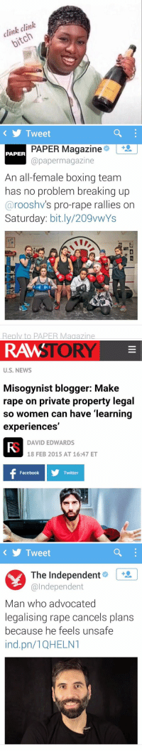 https://t.co/mqa33BRXMi: clink clink  bitch   Tweet  PAPER Magazine  PAPER  paper magazine  An all-female boxing team  has no problem breaking up  roos hv  s pro-rape rallies on  Saturday  bit.ly/ 209vwYs  Reply to PAPER Magazine   STORY  RAW  U.S. NEWS  Misogynist blogger: Make  rape on private property legal  so women can have learning  experiences  DAVID EDWARDS  18 FEB 2015 AT 16:47 ET  Facebook  Twitter   Tweet  Y The Independent  @Independent  Man who advocated  legalising rape cancels plans  because he feels unsafe  ind pn/1QHELNT https://t.co/mqa33BRXMi