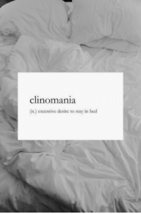 Clinomania: clinomania  (n.) excessive desire to stay in bed