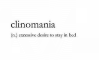 Hey anyone else got this?: clinomania.  (n.) excessive desire to stay in bed Hey anyone else got this?