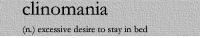 i have this. : clinomania  (n.) excessive desire to stay in bed  i have this.
