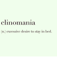 I swear I suffer from this, I'm going to my doctors tomorrow and getting diagnosed. This means I can't work until at least 12pm, but I still need to finish at 5 because fuck life. REPOST my little doll faced bish @scousebarbiex 🌸 @scousebarbiex @scousebarbiex: clinomania  n.) excessive desire to stay in bed. I swear I suffer from this, I'm going to my doctors tomorrow and getting diagnosed. This means I can't work until at least 12pm, but I still need to finish at 5 because fuck life. REPOST my little doll faced bish @scousebarbiex 🌸 @scousebarbiex @scousebarbiex