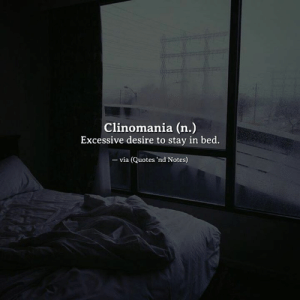 Clinomania: Clinomania (n.)  Excessive desire to stay in bed.  - via (Quotes 'nd Notes)