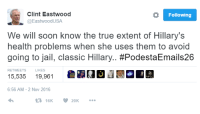 Jail, Memes, and Soon...: Clint Eastwood  Following  @Eastwood USA  We will soon know the true extent of Hillary's  health problems when she uses them to avoid  going to jail, classic Hillary  #PodestaEmails26  RETWEETS LIKES  6:56 AM 2 Nov 2016  20K Do we love Clint Eastwood or what?