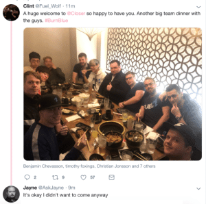 delfyi:  lol rip Jayne: Clint @Fuel_Wolf 11m  A huge welcome to @Closer so happy to have you. Another big team dinner with  the guys. #BurnBlue  UE  Benjamin Chevasson, timothy foxings, Christian Jonsson and 7 others  Jayne @AskJayne 9m  It's okay I didn't want to come anyway delfyi:  lol rip Jayne