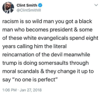 "Of The Devil: Clint Smith  @ClintSmithilll  racism is so wild man you got a black  man who becomes president & some  of these white evangelicals spend eight  years calling him the literal  reincarnation of the devil meanwhile  trump is doing somersaults through  moral scandals & they change it up to  say ""no one is perfect""  1:06 PM Jan 27, 2018"