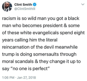 "Dank, Memes, and Racism: Clint Smith  @ClintSmithilll  racism is so wild man you got a black  man who becomes president & some  of these white evangelicals spend eight  years calling him the literal  reincarnation of the devil meanwhile  trump is doing somersaults through  moral scandals & they change it up to  say ""no one is perfect""  1:06 PM Jan 27, 2018 White tears. by ImpeachTrumpAndPutin MORE MEMES"