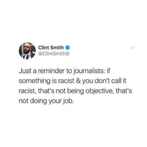 Every publication should make this their new year's resolution. Call things by their names. Use the words. Racist. Nazi. Rape. Call it what it is. Because this dance you're doing, it's not doing anyone any favors, especially you. (twitter credit: @clintsmithiii)  https://www.instagram.com/p/B61K2hjBWtH/?igshid=1b7pula5976k7: Clint Smith  @ClintSmithll  Just a reminder to journalists: if  something is racist & you don't call it  racist, that's not being objective, that's  not doing your job. Every publication should make this their new year's resolution. Call things by their names. Use the words. Racist. Nazi. Rape. Call it what it is. Because this dance you're doing, it's not doing anyone any favors, especially you. (twitter credit: @clintsmithiii)  https://www.instagram.com/p/B61K2hjBWtH/?igshid=1b7pula5976k7