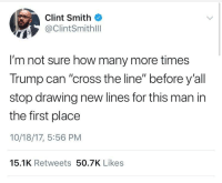 "Blackpeopletwitter, Cross, and Trump: Clint Smith  @ClintSmithlll  I'm not sure how many more times  Trump can ""cross the line"" before y'all  stop drawing new lines for this man in  the first place  10/18/17, 5:56 PM  15.1K Retweets 50.7K Likes <p>The line is beyond blurred at this point… (via /r/BlackPeopleTwitter)</p>"