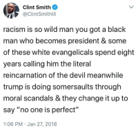 "<p>Some people will say it's fake. They're all white. (via /r/BlackPeopleTwitter)</p>: Clint Smith  ClintSmithlll  racism is so wild man you got a black  man who becomes president & some  of these white evangelicals spend eight  years calling him the literal  reincarnation of the devil meanwhile  trump is doing somersaults through  moral scandals & they change it up to  say ""no one is perfect""  1:06 PM Jan 27, 2018 <p>Some people will say it's fake. They're all white. (via /r/BlackPeopleTwitter)</p>"