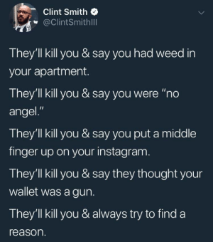 """Instagram, Weed, and Angel: Clint Smith  @ClintSmithlll  They'll kill you & say you had weed in  your apartment.  They'll kill you & say you were """"no  angel.""""  They'll kill you & say you put a middle  finger up on your instagram  They'll kill you & say they thought your  wallet was a gun.  They'1ll kill you & always try to find a  reason. They have the authority to kill a minorityyou know the rest."""