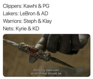 Finally balance is restored.  (Via ‪CarlosMalong): Clippers: Kawhi & PG  Lakers: LeBron & AD  Warriors: Steph & Klay  Nets: Kyrie & KD  Perfectly balanced  as all things should be. Finally balance is restored.  (Via ‪CarlosMalong)