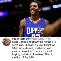 Fashion, Gucci, and Memes: CLIPPERS  Lou Williams@TeamLou23 16h  I stop caring about fashion maybe 5-6  years ago. I bought a gucci t shirt for  $400 wore it once, washed it, and  decided i wouldn't make a habit of  buying that stuff. Polo tees. Slim fit  medium. 3 for $40 This is coming from an NBA player 👀🔥 - Follow @_nbamemes._