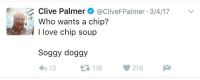 clive: Clive Palmer@CliveFPalmer 3/4/17  Who wants a chip?  I love chip soup  Soggy doggy  13  3118218