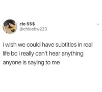 Funny, Life, and Tumblr: clo $$$  n@chloebw223  i wish we could have subtitles in real  life bc i really can't hear anything  anyone is saying to me