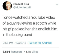 Android, Shit, and Twitter: Cloacal Kiss  @victoriaxxviii  l once watched a YouTube video  of a guy reviewing a scotch while  his gf packed her shit and left him  in the background  9:58 PM. 12/23/18 Twitter for Android  3,556 Retweets 41.4K Like:s The scotch was highly rated because it helped him forget his problems