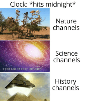 Time to get weird by TomMcWeedy MORE MEMES: Clock: *hits midnight*  Nature  channels  Science  channels  is god just an edgy teenager?  History  channels Time to get weird by TomMcWeedy MORE MEMES
