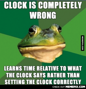 Resetting it would just take too much time.omg-humor.tumblr.com: CLOCK IS COMPLETELY  WRONG  LEARNS TIME RELATIVE TO WHAT  THE CLOCK SAYS RATHER THAN  SETTING THE CLOCK CORRECTLY  CHECK OUT MEMEPIX.COM  MEMEPIX.COM Resetting it would just take too much time.omg-humor.tumblr.com