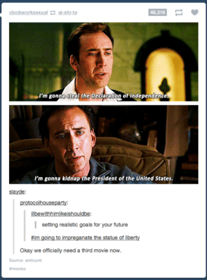 *Cage intensifies*omg-humor.tumblr.com: clockworksexual 2 ai-shi-te  46,316  I'm gonna steal the Declaration of Independence.  I'm gonna kidnap the President of the United States.  slayde:  protocolhouseparty:  ilbewithhimlikeishouldbe:  | setting realistic goals for your future  #im going to impreganate the statue of liberty  Okay we officially need a third movie now.  Source: anticunt  *Cage intensifies*omg-humor.tumblr.com