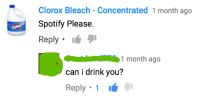 me irl: Clorox Bleach Concentrated 1 month ago  potify Please.  Reply  I  1 month ago  can i drink you?  Reply 1 me irl