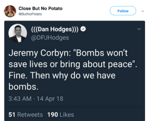 "politicalsci: : Close But No Potato  @ButNoPotato  Follow  (((Dan Hodges)))  @DPJHodges  Jeremy Corbyn: ""Bombs wont  save lives or bring about peace""  Fine. Then why do we have  bombs.  3:43 AM 14 Apr 18  51 Retweets 190 Likes politicalsci:"
