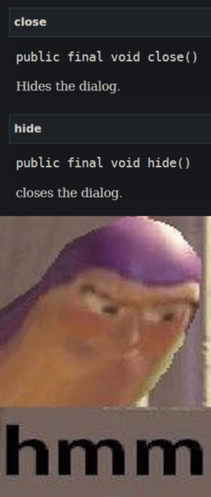 The official Javadoc for the Javafx Dialog class: close  public final void close ()  Hides the dialog  hide  public final void hide()  closes ihe dialog  hmm The official Javadoc for the Javafx Dialog class