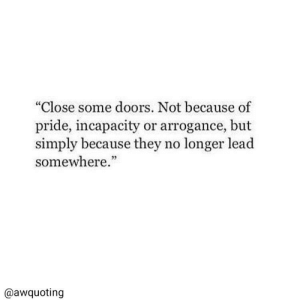 """Lead, Doors, and Pride: """"Close some doors. Not because of  pride, incapacity or arrogance, but  simply because they no longer lead  somewhere.""""  @awquoting"""