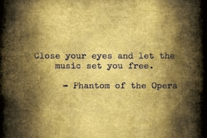 Opera: Close your eyes and let the  music set you free.  Phantom of the Opera