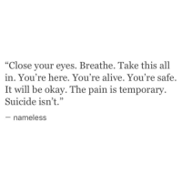 """Alive, Okay, and Suicide: """"Close your eyes. Breathe. Take this all  in. You're here. You're alive. You're safe.  It will be okay. The pain is temporary.  Suicide isn't.""""  nameless"""