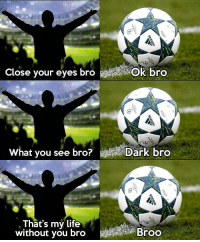 Football, Life, and Memes: Close your eyes bro  Ok bro  What vou see bro?  Dark bro  That's my life  without you broBroo Football 😍⚽️👌👏