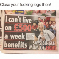 Fucking, Live, and Girl Memes: Close your fucking legs then!  with a man  can't live  on  a week  benefits MUMOP  ni  SAYS SINGLE 🤣😂🤣😂