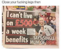 Fucking, Savage, and Shit: Close your fucking legs then  with a man  Icant ie  £500  a week  benefits MUNOP IG  ni  SAYS SINGLE @memezar posts the most savage shit😩🤣