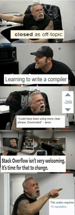 """reddit is better anyway: closed as off-topic  Learning to write a compiler  -299  Could have been using more clear  phrase. Downvoted"""" anon  Stack Overflow isn't very welcoming.  It's time for that to change.  This action requires  15 reputation. reddit is better anyway"""