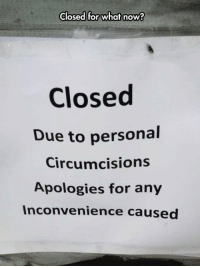 I've never been big on using grammar as a measuring stick of intelligence, but................ Sometimes its better to use the correct word!: Closed for what now?  Closed  Due to personal  circumcisions  Apologies for any  Inconvenience caused I've never been big on using grammar as a measuring stick of intelligence, but................ Sometimes its better to use the correct word!