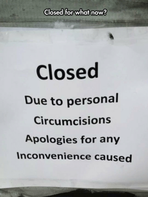 lolzandtrollz:  They Had Their Reasons: Closed for what now?  Closed  Due to personal  Circumcisions  Apologies for any  Inconvenience caused lolzandtrollz:  They Had Their Reasons