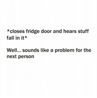 Being Alone, Fall, and Funny: *closes fridge door and hears stuff  fall in it*  Well... sounds like a problem for the  next person Jokes on me because I live alone😞 someone pls love me..