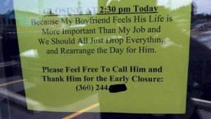 Choose Your Priorities Carefullyhttp://meme-rage.tumblr.com: CLOSING AT 2:30 pm Today  Because My Boyfriend Feels His Life is  More Important Than My Job and  We Should All Just Drop Everything  and Rearrange the Day for Him.  Please Feel Free To Call Him and  Thank Him for the Early Closure:  (360) 244 Choose Your Priorities Carefullyhttp://meme-rage.tumblr.com