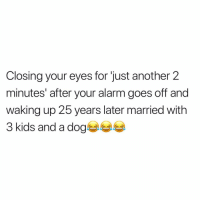 Be Like, Memes, and Alarm: Closing your eyes for 'just another 2  minutes' after your alarm goes off and  waking up 25 years later married with  3 kids and a dog It be like that