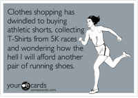 Clothes, Shoes, and Shopping: Clothes shopping has  dwindled to buying  athletic shorts, collecting  T-Shirts from 5K races  and wondering how the  hell  pair ot running shoes.  I will afford another  yource cards  someecards.com I have noticed lately how my weekday apparel has turned into 80% running gear...