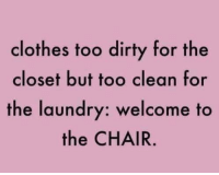Clothes, Laundry, and Dirty: clothes too dirty for the  closet but too clean for  the laundry: welcome to  the CHAIR.