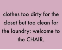 Clothes, Laundry, and Dirty: clothes too dirty for the  closet but too clean for  the laundry: welcome to  the CHAIR me irl