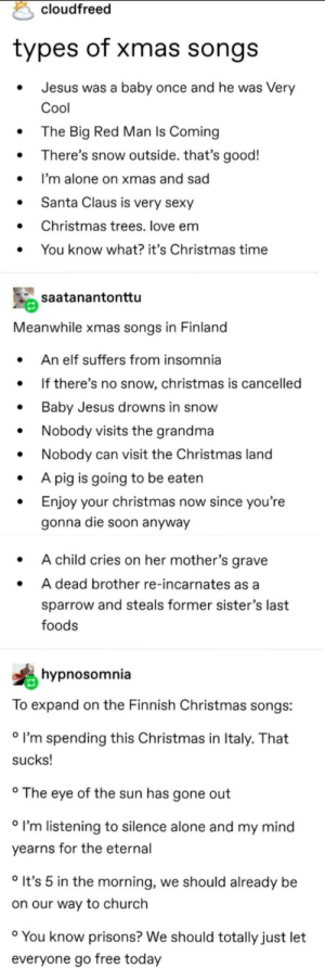 Thanks, i hate finnish christmas songs: cloudfreed  types of xmas songs  Jesus was a baby once and he was Very  Cool  The Big Red Man Is Coming  There's snow outside. that's good!  I'm alone on xmas and sad  Santa Claus is very sexy  Christmas trees. love em  You know what? it's Christmas time  saatanantonttu  Meanwhile xmas songs in Finland  An elf suffers from insomnia  If there's no snow, christmas is cancelled  Baby Jesus drowns in snow  Nobody visits the grandma  Nobody can visit the Christmas land  A pig is going to be eaten  Enjoy your christmas now since you're  gonna die soon anyway  A child cries on her mother's grave  A dead brother re-incarnates as a  sparrow and steals former sister's last  foods  hypnosomnia  To expand on the Finnish Christmas songs:  ° I'm spending this Christmas in Italy. That  sucks!  ° The eye of the sun has gone out  ° I'm listening to silence alone and my mind  yearns for the eternal  ° It's 5 in the morning, we should already be  on our way to church  ° You know prisons? We should totally just let  everyone go free today Thanks, i hate finnish christmas songs