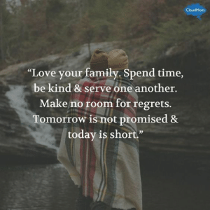 """51 Awesome New Year Quotes to Motivate You! #newyearquotes #inspirationalquotes #motivationalquotesfornewyear #bestquotesfor2019: CloudMom  """"Love your family. Spend time,  be kind & serve one another.  Make no room for regrets.  Tomorrow is not promised &  today is short"""" 51 Awesome New Year Quotes to Motivate You! #newyearquotes #inspirationalquotes #motivationalquotesfornewyear #bestquotesfor2019"""
