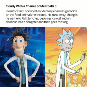 Animals, Food, and Frick: Cloudy With a Chance of Meatballs 3  Inventor Flint Lockwood accidentally commits genocide  on the food-animals he created. He runs away, changes  his name to Rick Sanchez, becomes cynical and an  alcoholic, has a daughter and then goes missing  ENCE  AWES And I'll watch submission in the next episode of FRICK.