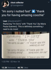 "The best Coochies produce the fastest nuts: clout collector  @1yungjavion  ""Im sorry i nutted fast"" ""thank  you for having amazing coochie""  Laur alaurevans311  Replacing ""l'm Sorry"" with ""Thank You"" (by Maria  Paula Guerrero). This is definitely something  need to do more!  rcpiacing ""I'M sorry  with ""Thank you""  ""I'm sorry I'm 10110',-ラ,'trank you ror  wciting on me  so netdy iaiely  being theic ror mo""  // I'm sorry 10c1st you →""ManKYVU ror  1:33 PM 02 Nov 18  12,2K Retweets 48.7K Likes The best Coochies produce the fastest nuts"