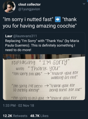 "Nutted: clout collector  @1yungjavion  ""Im sorry i nutted fast"" ""thank  you for having amazing coochie""  Laur alaurevans311  Replacing ""l'm Sorry"" with ""Thank You"" (by Maria  Paula Guerrero). This is definitely something  need to do more!  rcpiacing ""I'M sorry  with ""Thank you""  ""I'm sorry I'm 10110',-ラ,'trank you ror  wciting on me  so netdy iaiely  being theic ror mo""  // I'm sorry 10c1st you →""ManKYVU ror  1:33 PM 02 Nov 18  12,2K Retweets 48.7K Likes"