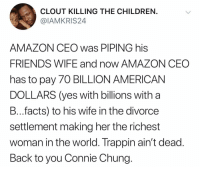 Amazon, Children, and Facts: CLOUT KILLING THE CHILDREN  @IAMKRIS24  AMAZON CEO was PIPING his  FRIENDS WIFE and now AMAZON CEC  has to pay 70 BILLION AMERICAN  DOLLARS (yes with billions with a  B...facts) to his wife in the divorce  settlement making her the richest  woman in the world. Trappin ain't dead  Back to you Connie Chung Stay classy