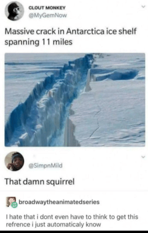 I Hate That: CLOUT MONKEY  @MyGemNow  Massive crack in Antarctica ice shelf  spanning 11 miles  @SimpnMild  That damn squirrel  broadwaytheanimatedseries  I hate that i dont even have to think to get this  refrence i just automaticaly know
