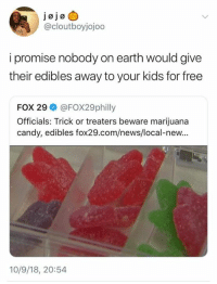 Candy, Dank, and News: @cloutboyjojoo  i promise nobody on earth would give  their edibles away to your kids for free  FOX 29 @FOX29philly  Officials: Trick or treaters beware marijuana  candy, edibles fox29.com/news/local-new...  10/9/18, 20:54