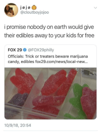 Candy, News, and Earth: @cloutboyjojoo  i promise nobody on earth would give  their edibles away to your kids for free  FOX 29 @FOX29philly  Officials: Trick or treaters beware marijuana  candy, edibles fox29.com/news/local-new...  10/9/18, 20:54 Trick or Treat.