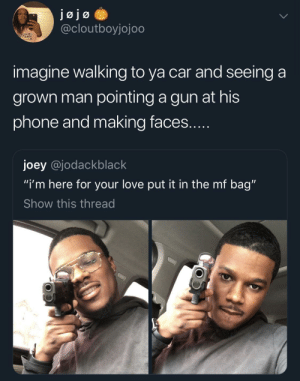 "You don't do that? by Boro2204 MORE MEMES: @cloutboyjojoo  imagine walking to ya car and seeing a  grown man pointing a gun at his  phone and making faces  joey @jodackblack  ""i'm here for your love put it in the mf bag""  Show this thread You don't do that? by Boro2204 MORE MEMES"